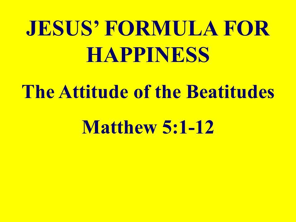 JESUS' FORMULA FOR HAPPINESS The Attitude of the Beatitudes Matthew 5:1-12
