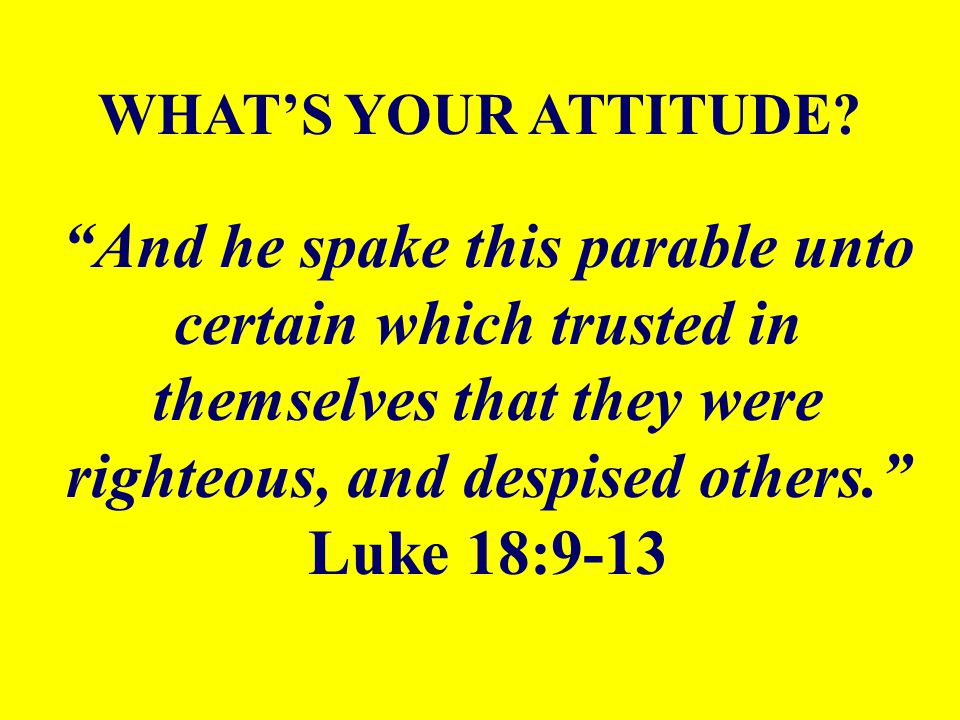 """""""And he spake this parable unto certain which trusted in themselves that they were righteous, and despised others."""" Luke 18:9-13 WHAT'S YOUR ATTITUDE?"""