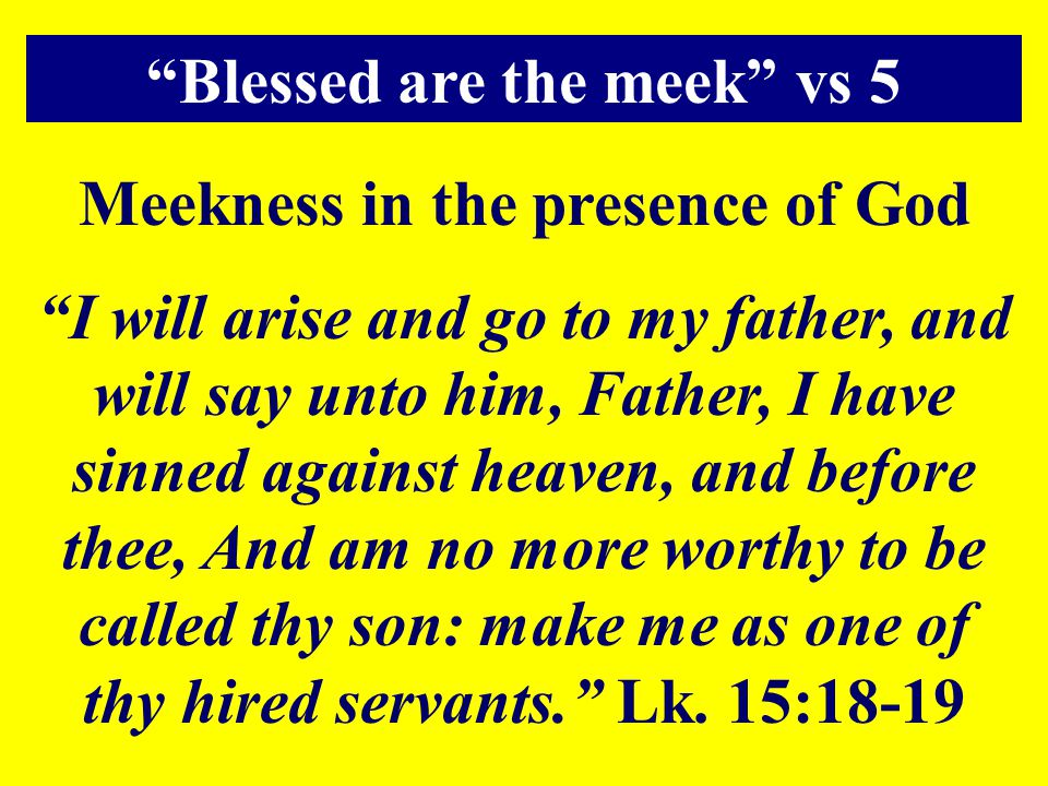 """Meekness in the presence of God """"I will arise and go to my father, and will say unto him, Father, I have sinned against heaven, and before thee, And a"""
