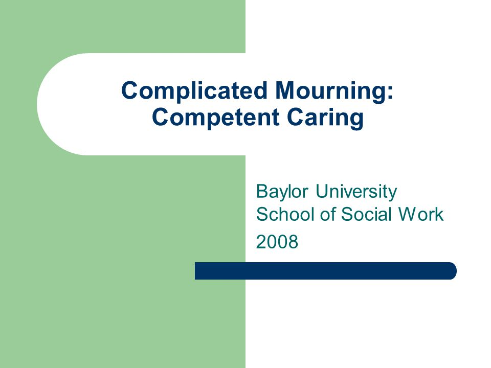 Complicated Mourning: Competent Caring Baylor University School of Social Work 2008