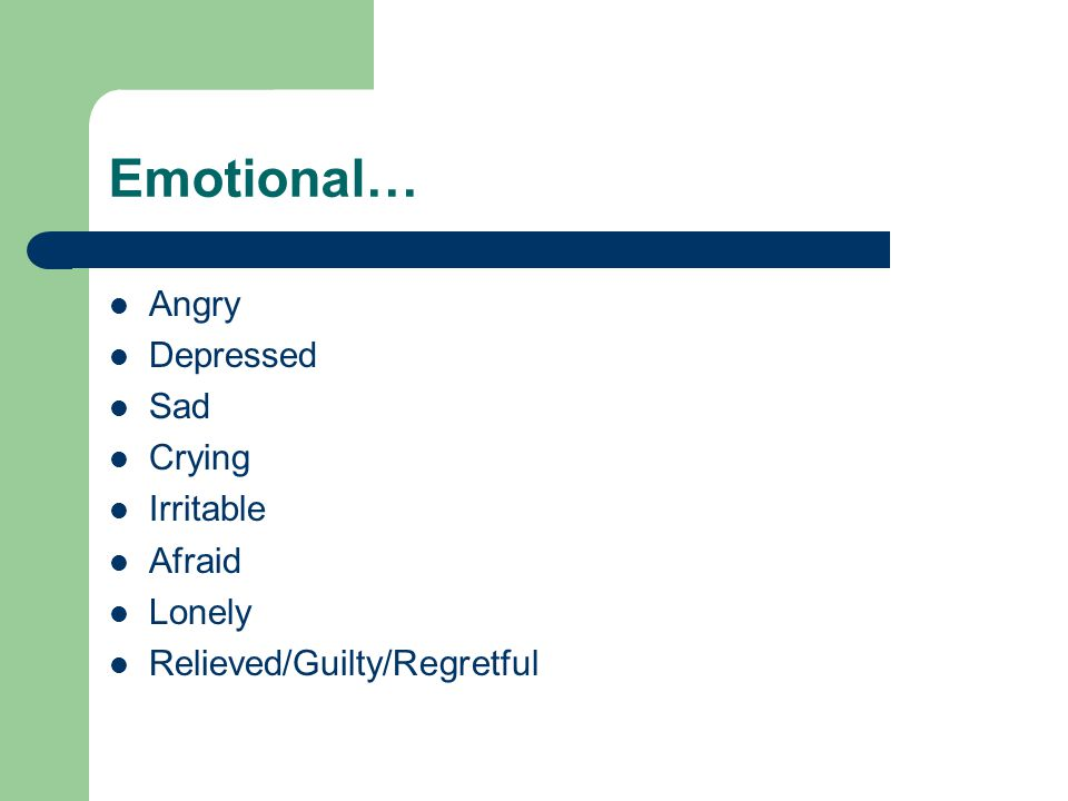 Emotional… Angry Depressed Sad Crying Irritable Afraid Lonely Relieved/Guilty/Regretful