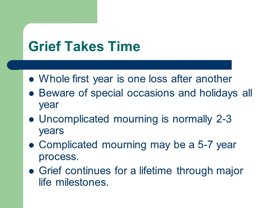 Grief Takes Time Whole first year is one loss after another Beware of special occasions and holidays all year Uncomplicated mourning is normally 2-3 years Complicated mourning may be a 5-7 year process.