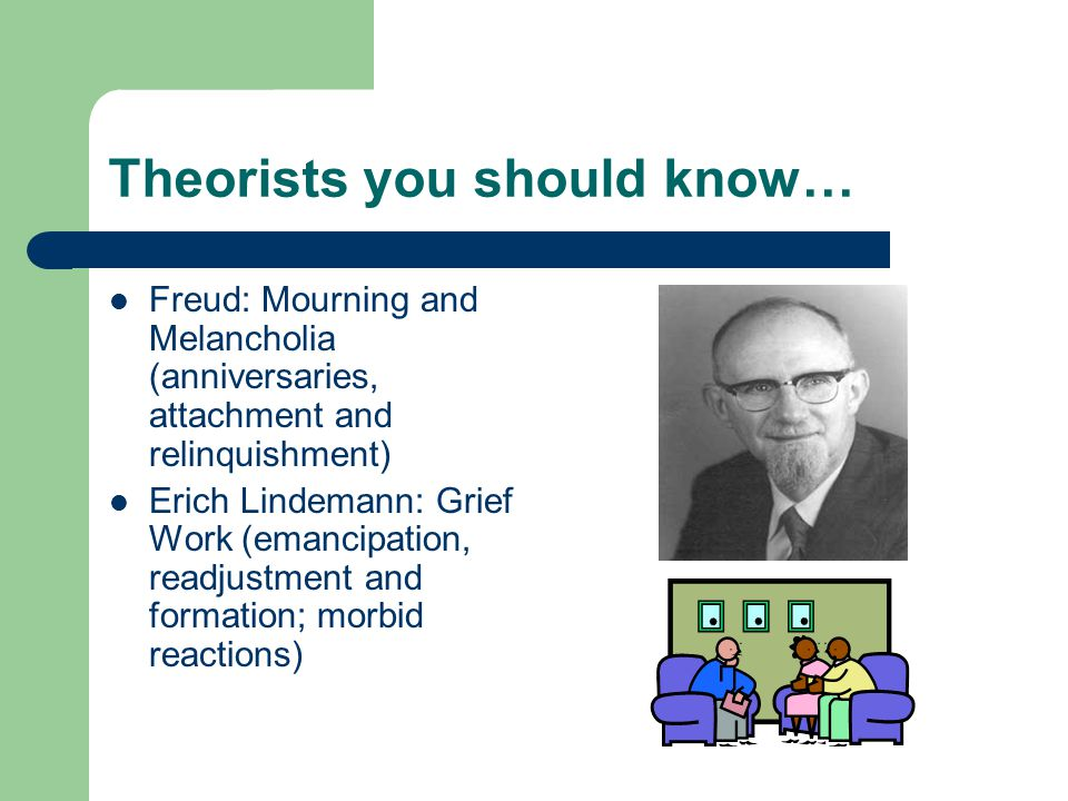 Theorists you should know… Freud: Mourning and Melancholia (anniversaries, attachment and relinquishment) Erich Lindemann: Grief Work (emancipation, readjustment and formation; morbid reactions)