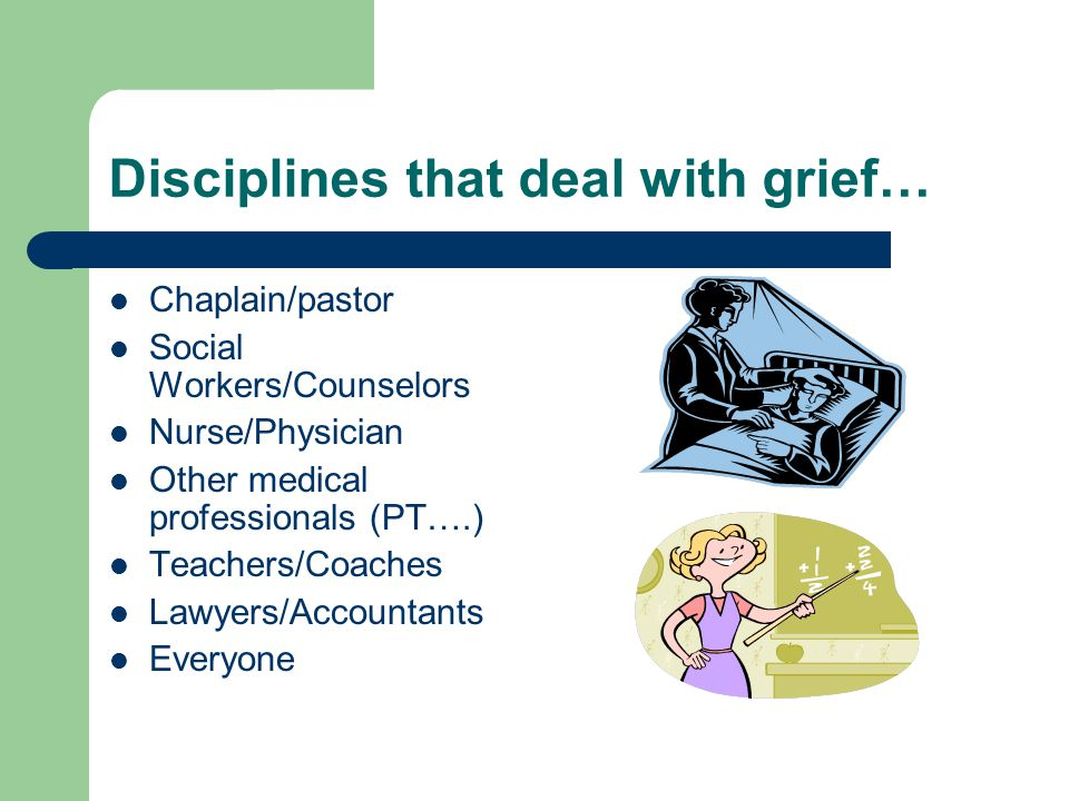 Disciplines that deal with grief… Chaplain/pastor Social Workers/Counselors Nurse/Physician Other medical professionals (PT….) Teachers/Coaches Lawyers/Accountants Everyone