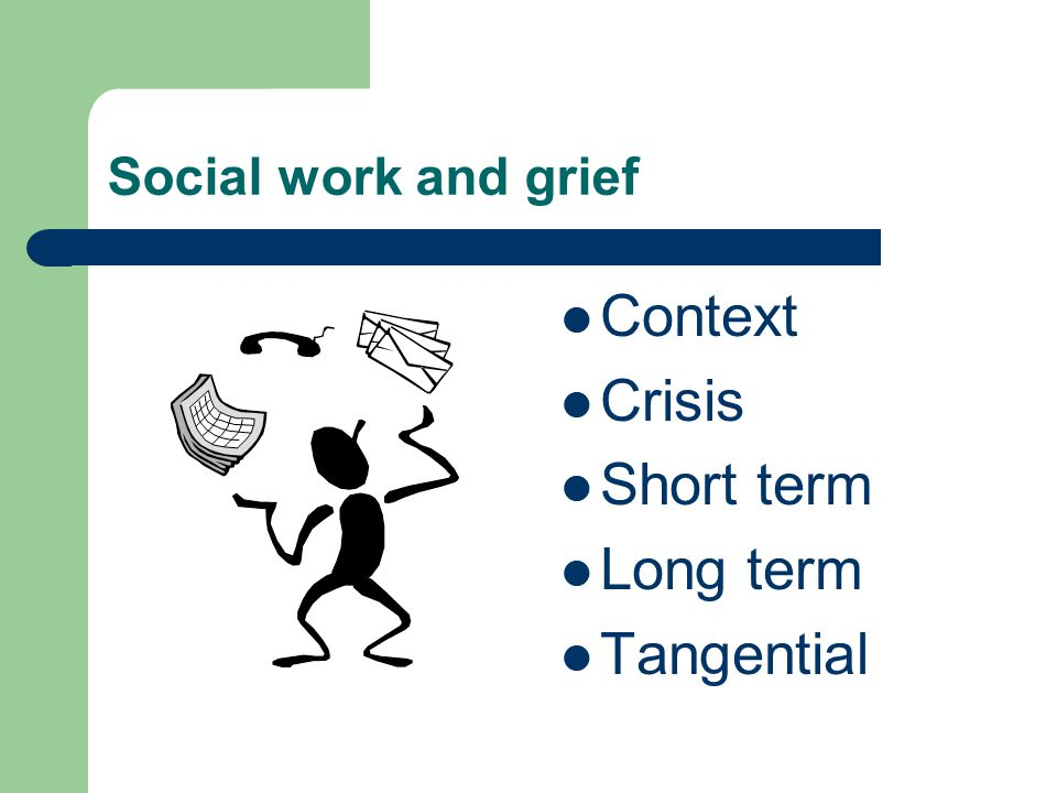 Social work and grief Context Crisis Short term Long term Tangential
