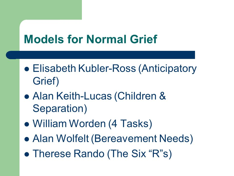 Models for Normal Grief Elisabeth Kubler-Ross (Anticipatory Grief) Alan Keith-Lucas (Children & Separation) William Worden (4 Tasks) Alan Wolfelt (Bereavement Needs) Therese Rando (The Six R s)