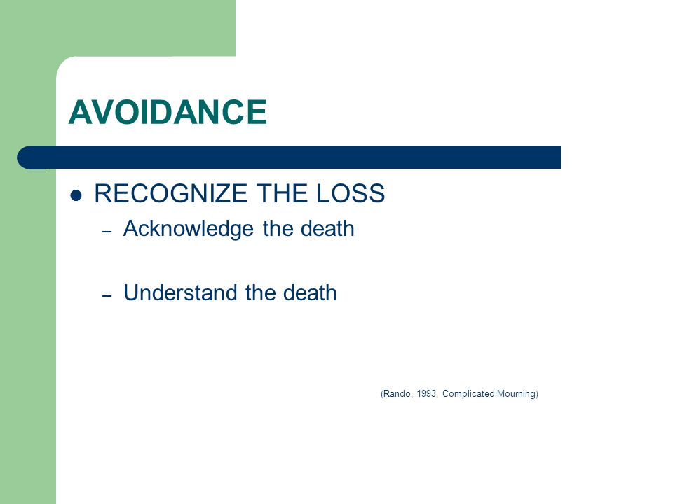 AVOIDANCE RECOGNIZE THE LOSS – Acknowledge the death – Understand the death (Rando, 1993, Complicated Mourning)