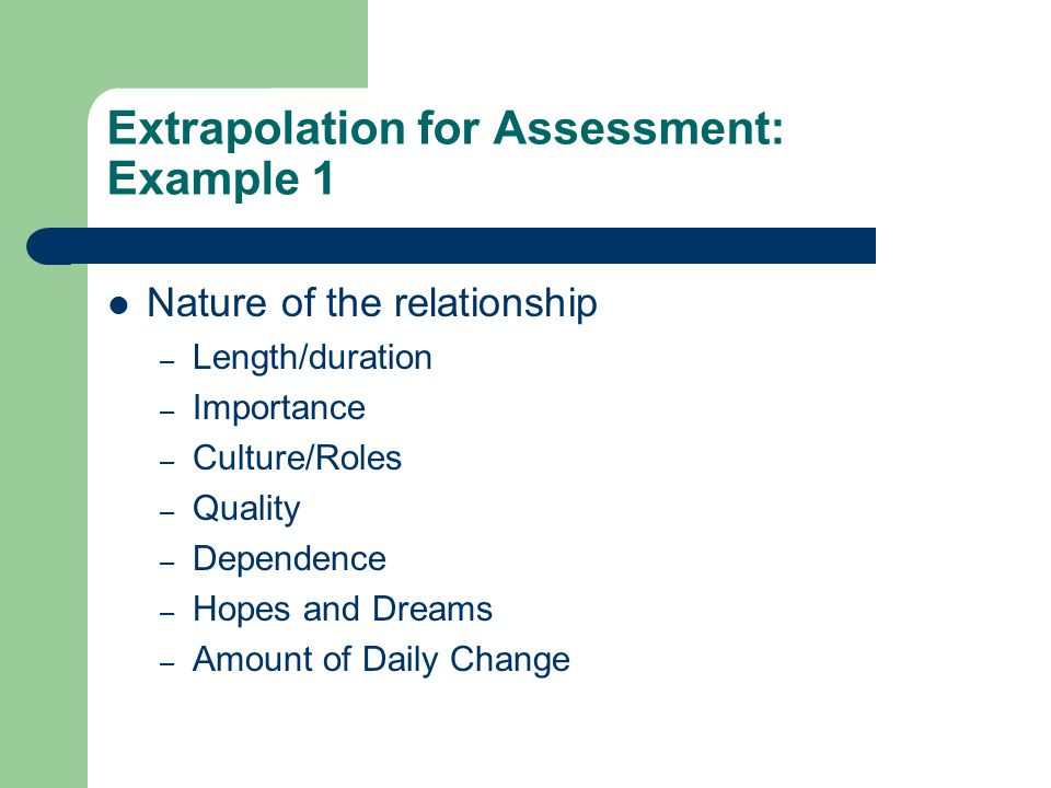 Extrapolation for Assessment: Example 1 Nature of the relationship – Length/duration – Importance – Culture/Roles – Quality – Dependence – Hopes and Dreams – Amount of Daily Change