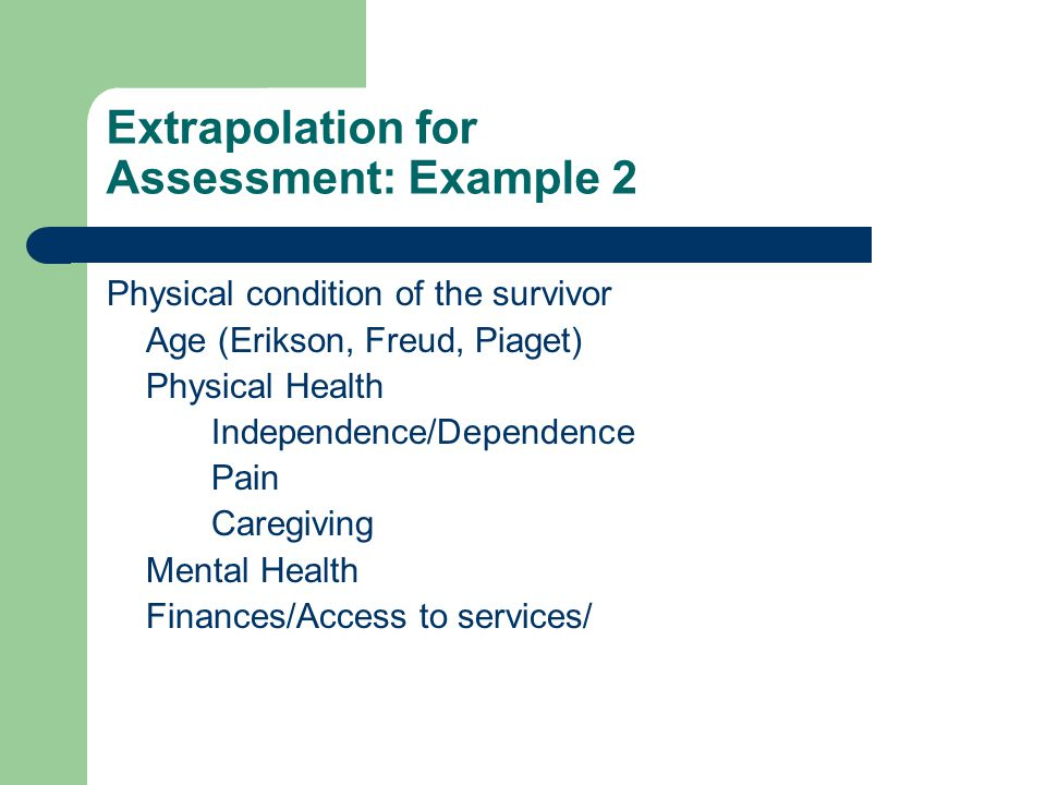Extrapolation for Assessment: Example 2 Physical condition of the survivor Age (Erikson, Freud, Piaget) Physical Health Independence/Dependence Pain Caregiving Mental Health Finances/Access to services/