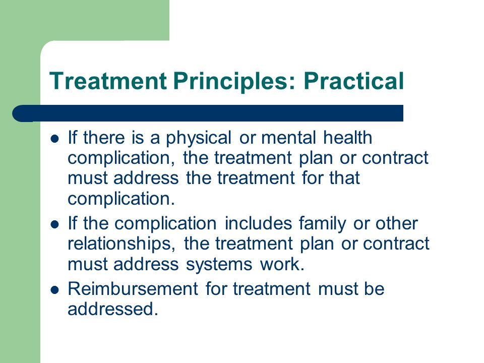 Treatment Principles: Practical If there is a physical or mental health complication, the treatment plan or contract must address the treatment for that complication.