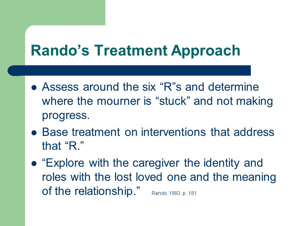 Rando's Treatment Approach Assess around the six R s and determine where the mourner is stuck and not making progress.