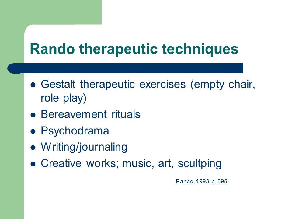 Rando therapeutic techniques Gestalt therapeutic exercises (empty chair, role play) Bereavement rituals Psychodrama Writing/journaling Creative works; music, art, scultping Rando, 1993, p.