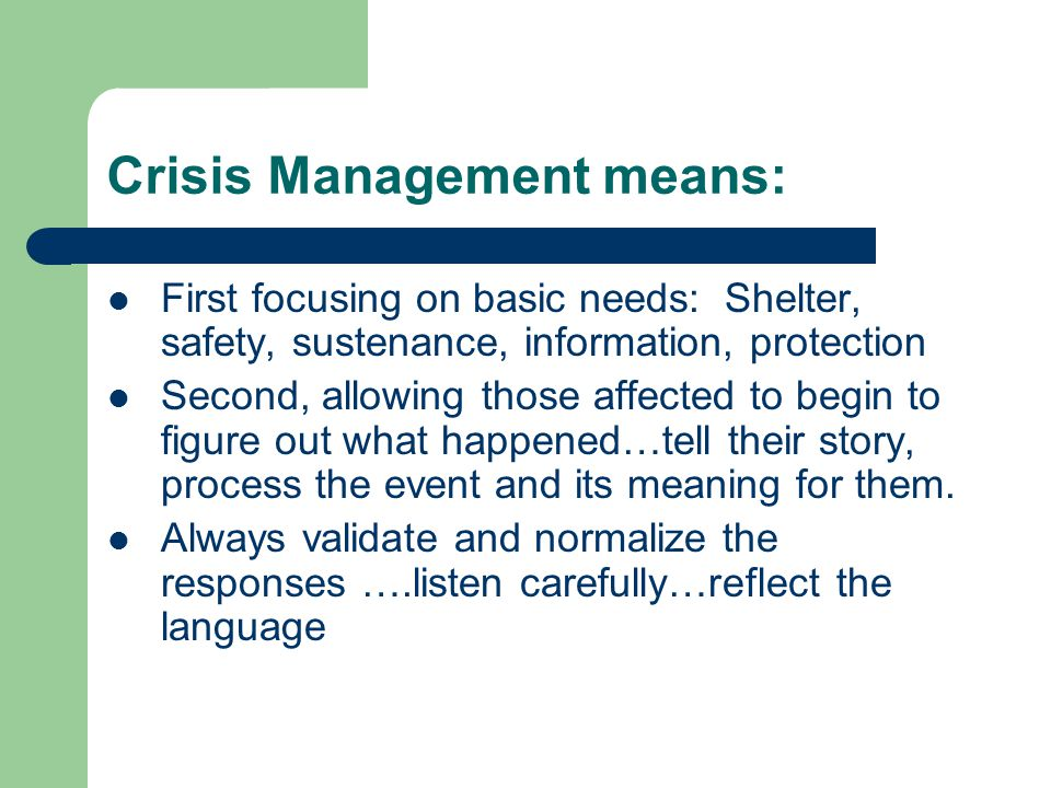 Crisis Management means: First focusing on basic needs: Shelter, safety, sustenance, information, protection Second, allowing those affected to begin to figure out what happened…tell their story, process the event and its meaning for them.