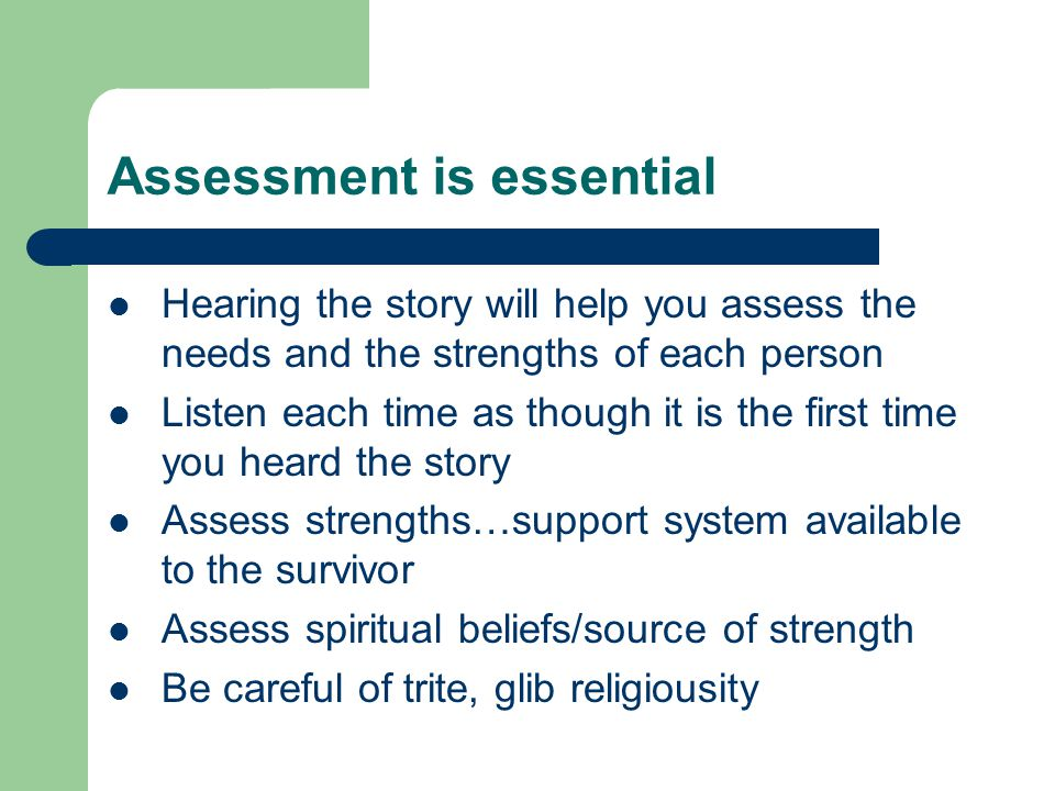 Assessment is essential Hearing the story will help you assess the needs and the strengths of each person Listen each time as though it is the first time you heard the story Assess strengths…support system available to the survivor Assess spiritual beliefs/source of strength Be careful of trite, glib religiousity