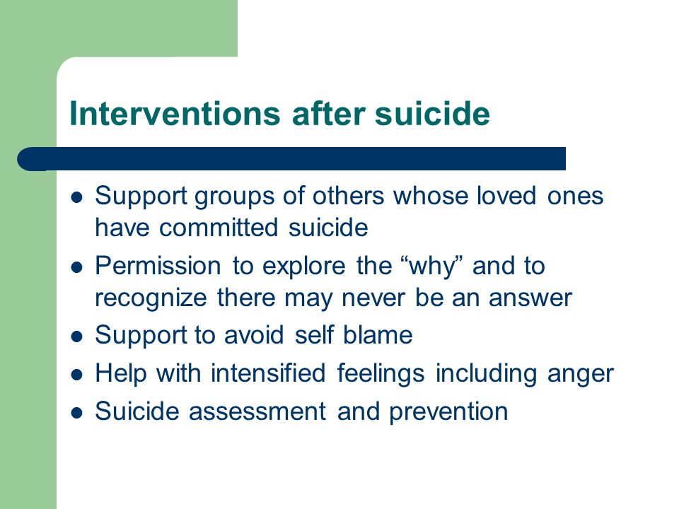 Interventions after suicide Support groups of others whose loved ones have committed suicide Permission to explore the why and to recognize there may never be an answer Support to avoid self blame Help with intensified feelings including anger Suicide assessment and prevention