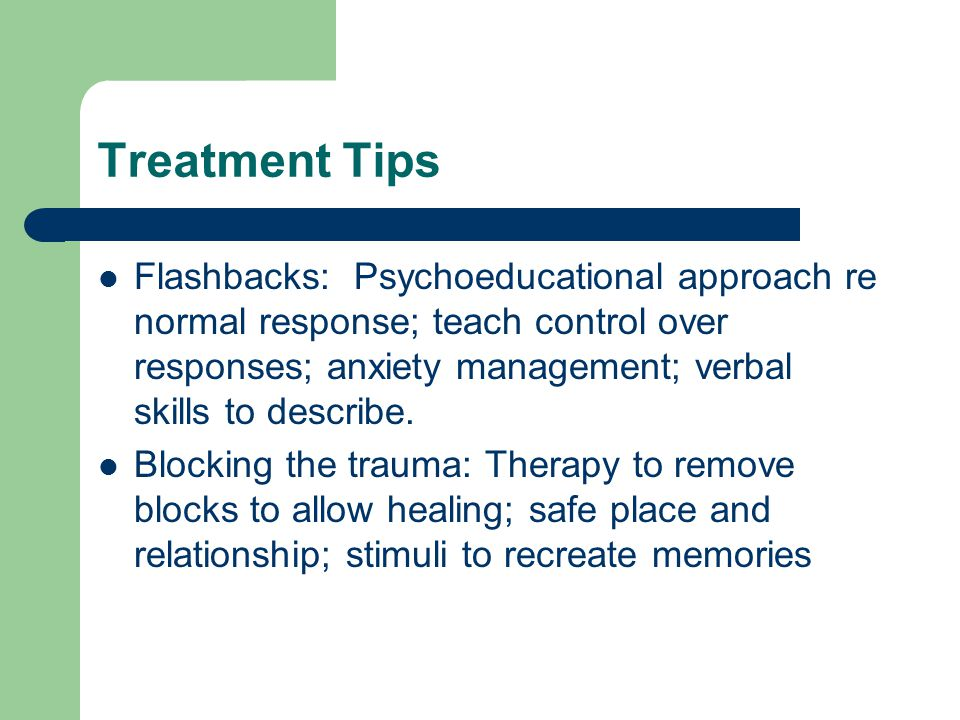 Treatment Tips Flashbacks: Psychoeducational approach re normal response; teach control over responses; anxiety management; verbal skills to describe.