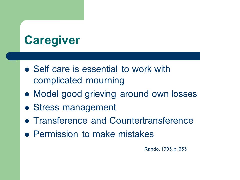Caregiver Self care is essential to work with complicated mourning Model good grieving around own losses Stress management Transference and Countertransference Permission to make mistakes Rando, 1993, p.
