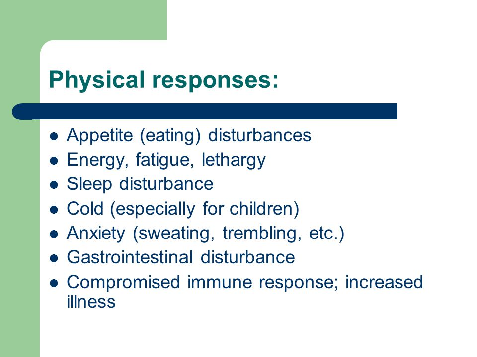 Physical responses: Appetite (eating) disturbances Energy, fatigue, lethargy Sleep disturbance Cold (especially for children) Anxiety (sweating, trembling, etc.) Gastrointestinal disturbance Compromised immune response; increased illness