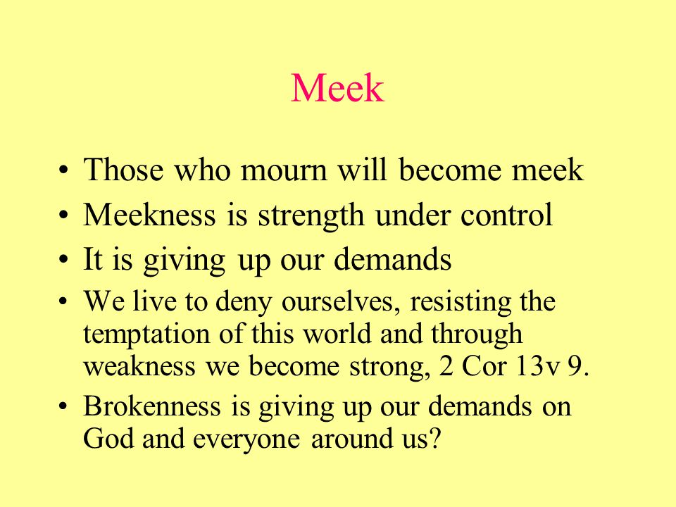Meek Those who mourn will become meek Meekness is strength under control It is giving up our demands We live to deny ourselves, resisting the temptation of this world and through weakness we become strong, 2 Cor 13v 9.