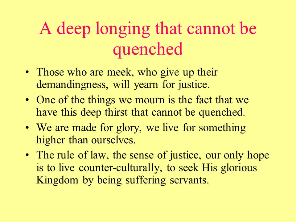 A deep longing that cannot be quenched Those who are meek, who give up their demandingness, will yearn for justice.