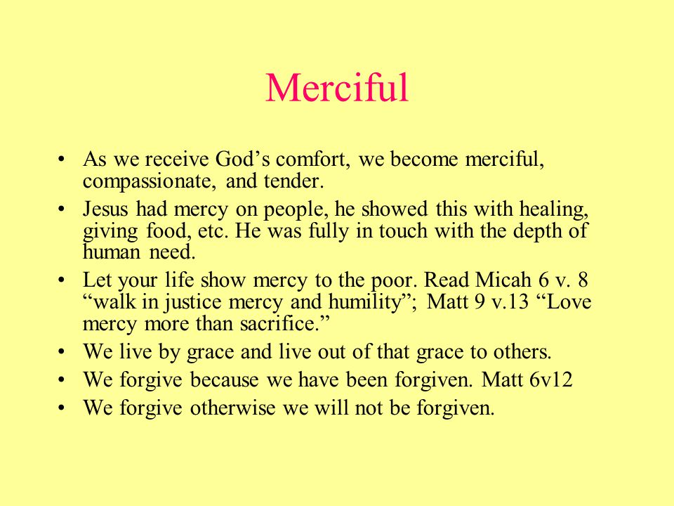 Merciful As we receive God's comfort, we become merciful, compassionate, and tender.