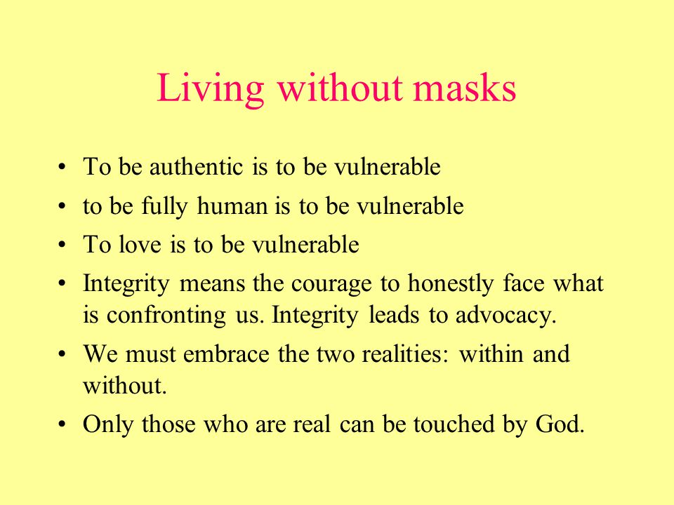 Living without masks To be authentic is to be vulnerable to be fully human is to be vulnerable To love is to be vulnerable Integrity means the courage to honestly face what is confronting us.