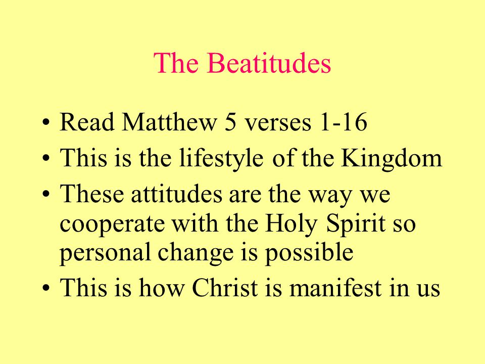 The Beatitudes Read Matthew 5 verses 1-16 This is the lifestyle of the Kingdom These attitudes are the way we cooperate with the Holy Spirit so personal change is possible This is how Christ is manifest in us