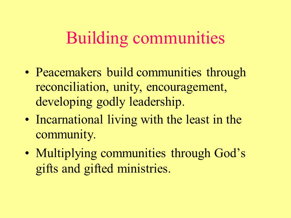 Building communities Peacemakers build communities through reconciliation, unity, encouragement, developing godly leadership.