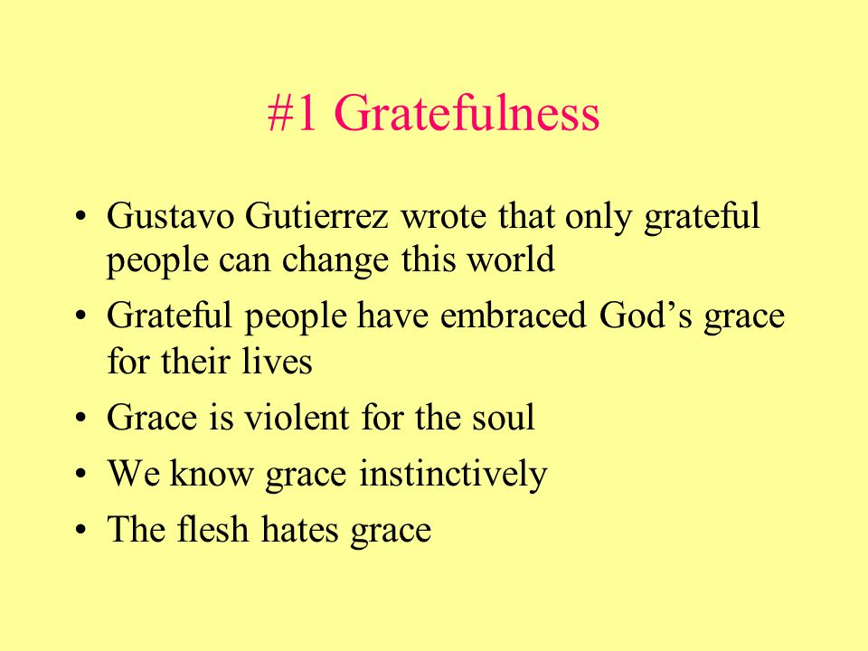 #1 Gratefulness Gustavo Gutierrez wrote that only grateful people can change this world Grateful people have embraced God's grace for their lives Grace is violent for the soul We know grace instinctively The flesh hates grace