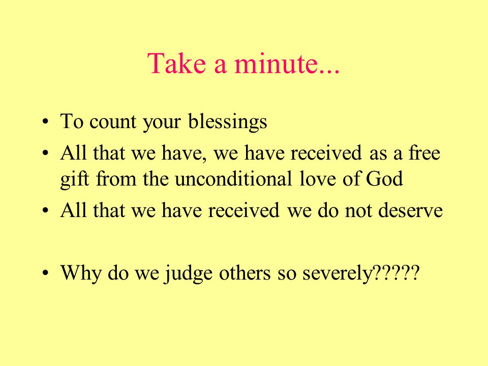 Take a minute... To count your blessings All that we have, we have received as a free gift from the unconditional love of God All that we have receive
