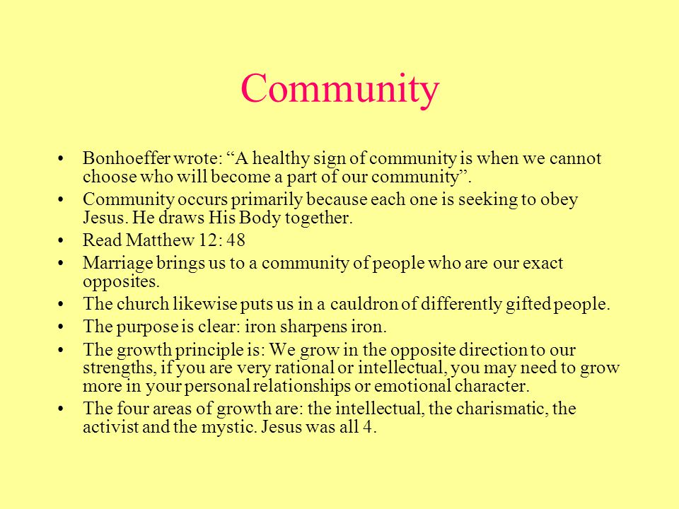 Community Bonhoeffer wrote: A healthy sign of community is when we cannot choose who will become a part of our community .