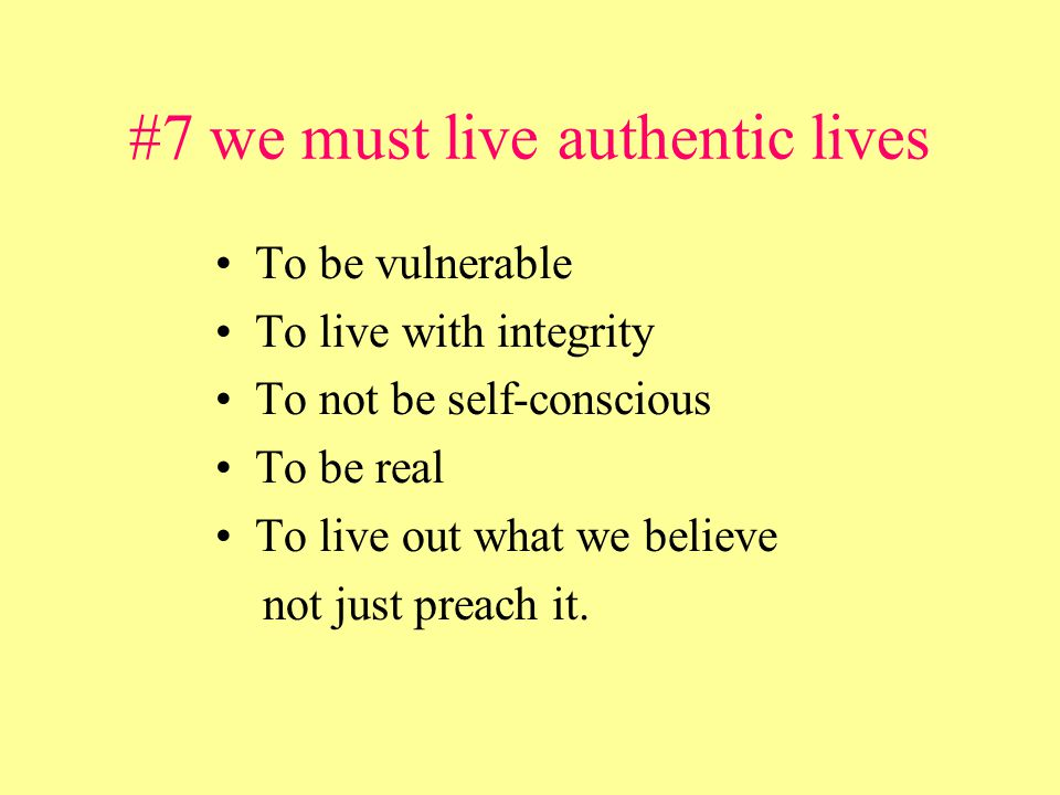 #7 we must live authentic lives To be vulnerable To live with integrity To not be self-conscious To be real To live out what we believe not just preach it.