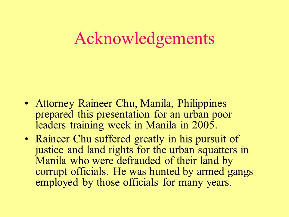 Acknowledgements Attorney Raineer Chu, Manila, Philippines prepared this presentation for an urban poor leaders training week in Manila in 2005.
