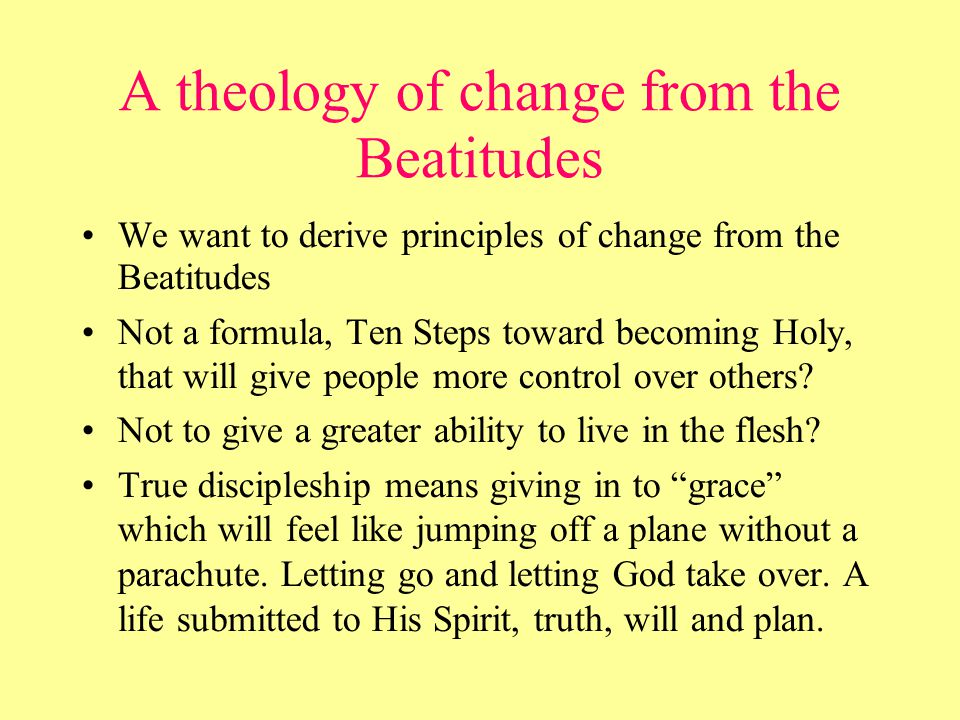 A theology of change from the Beatitudes We want to derive principles of change from the Beatitudes Not a formula, Ten Steps toward becoming Holy, that will give people more control over others.