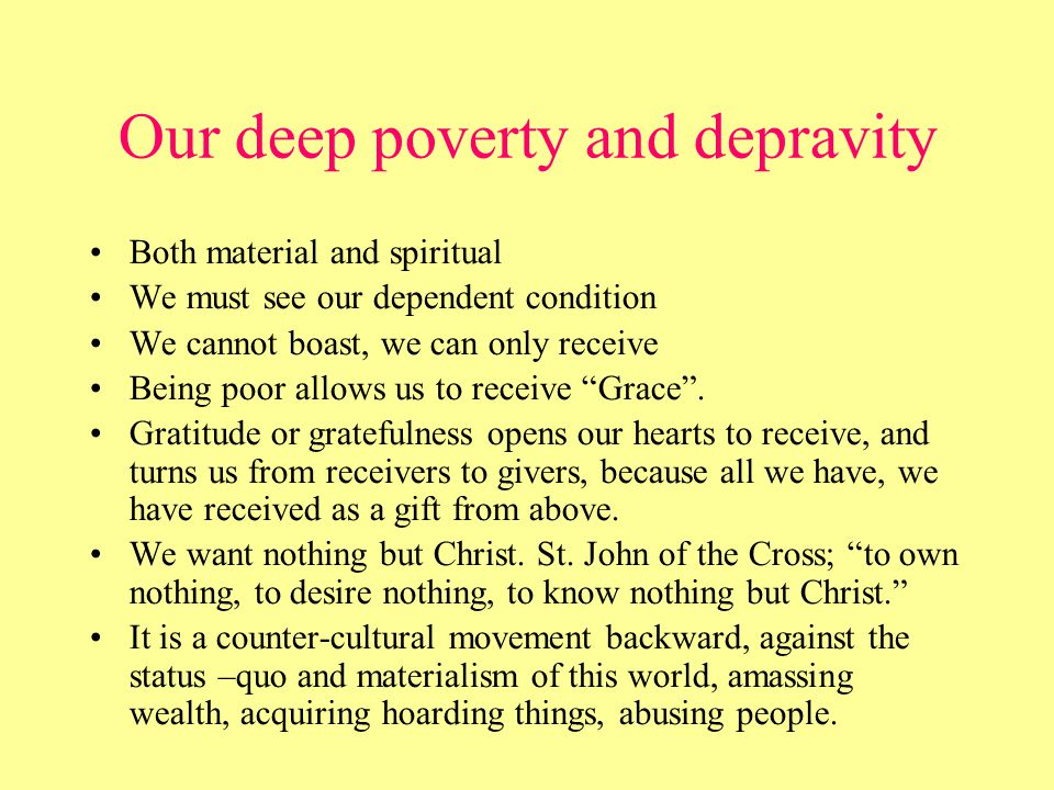 Our deep poverty and depravity Both material and spiritual We must see our dependent condition We cannot boast, we can only receive Being poor allows us to receive Grace .