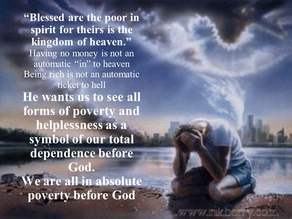 """""""Blessed are the poor in spirit for theirs is the kingdom of heaven."""" Having no money is not an automatic """"in"""" to heaven Being rich is not an automati"""