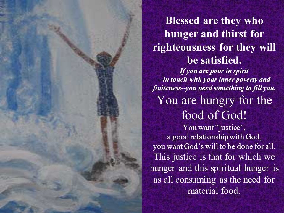 Blessed are they who hunger and thirst for righteousness for they will be satisfied. If you are poor in spirit --in touch with your inner poverty and