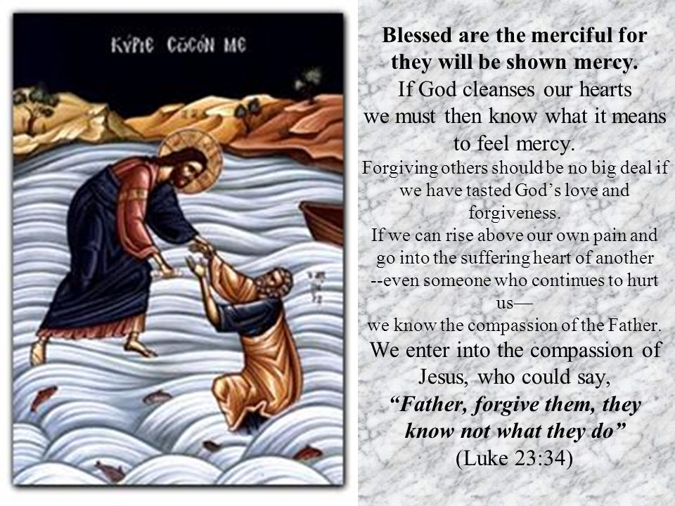 Blessed are the merciful for they will be shown mercy. If God cleanses our hearts we must then know what it means to feel mercy. Forgiving others shou