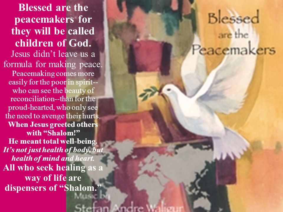 Blessed are the peacemakers for they will be called children of God. Jesus didn't leave us a formula for making peace. Peacemaking comes more easily f