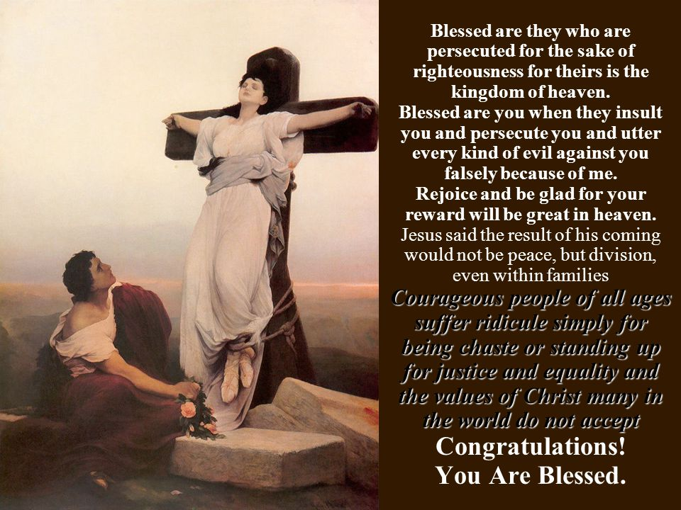 Blessed are they who are persecuted for the sake of righteousness for theirs is the kingdom of heaven. Blessed are you when they insult you and persec