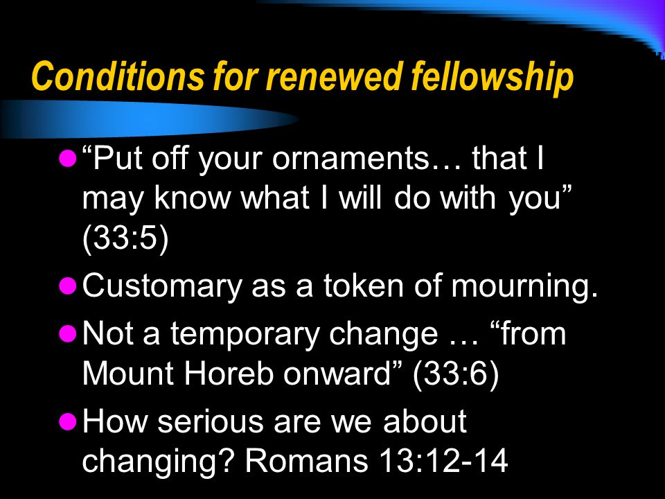 Conditions for renewed fellowship Put off your ornaments… that I may know what I will do with you (33:5) Customary as a token of mourning.