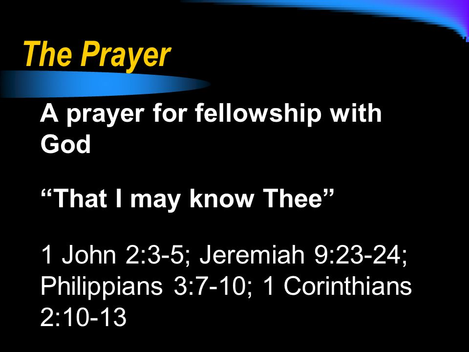 The Prayer A prayer for fellowship with God That I may know Thee 1 John 2:3-5; Jeremiah 9:23-24; Philippians 3:7-10; 1 Corinthians 2:10-13