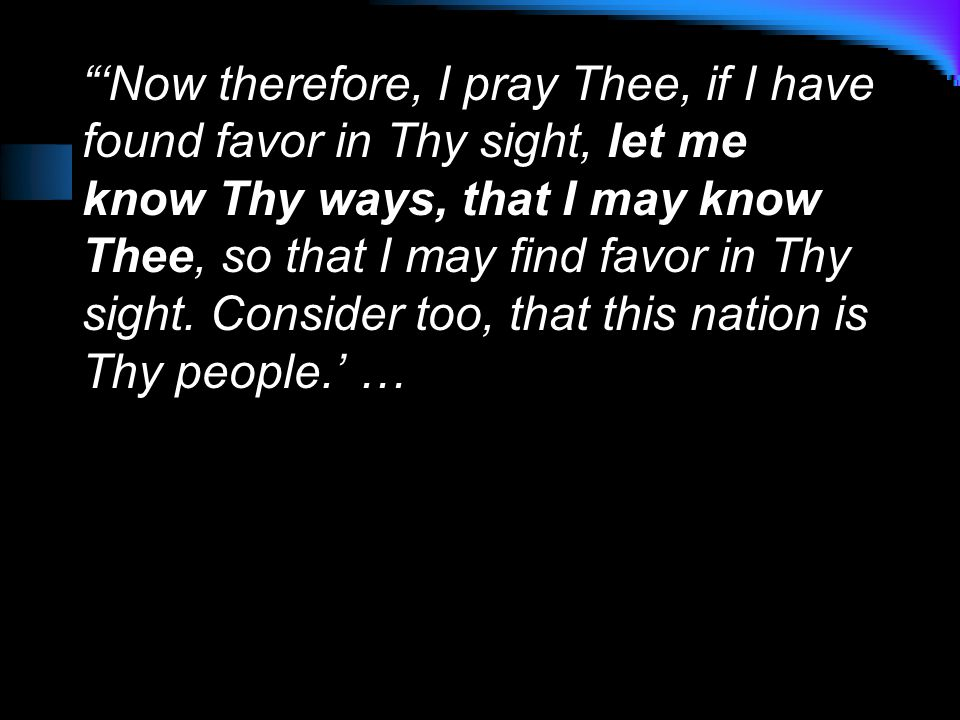 'Now therefore, I pray Thee, if I have found favor in Thy sight, let me know Thy ways, that I may know Thee, so that I may find favor in Thy sight.