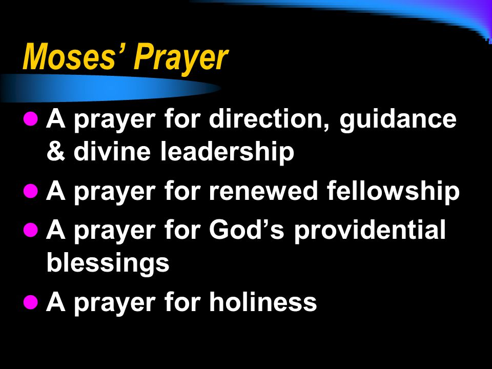 Moses' Prayer A prayer for direction, guidance & divine leadership A prayer for renewed fellowship A prayer for God's providential blessings A prayer for holiness