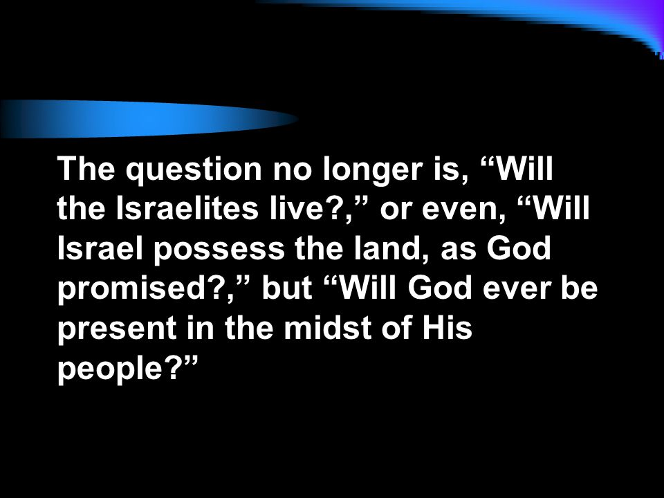 The question no longer is, Will the Israelites live , or even, Will Israel possess the land, as God promised , but Will God ever be present in the midst of His people