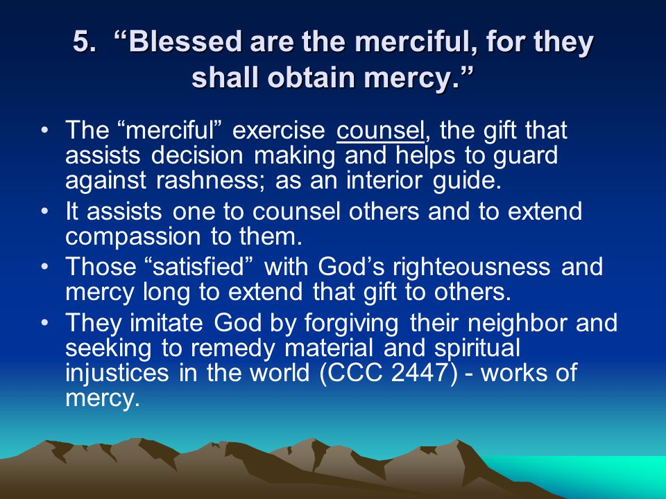 """5. """"Blessed are the merciful, for they shall obtain mercy."""" The """"merciful"""" exercise counsel, the gift that assists decision making and helps to guard"""