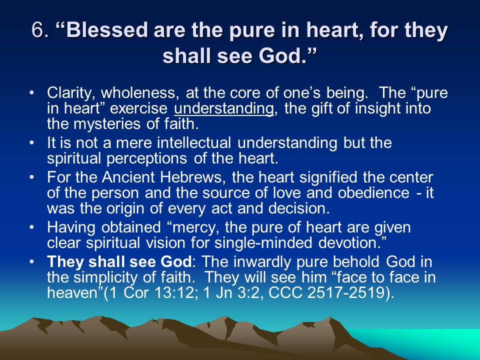 """6. """"Blessed are the pure in heart, for they shall see God."""" Clarity, wholeness, at the core of one's being. The """"pure in heart"""" exercise understanding"""