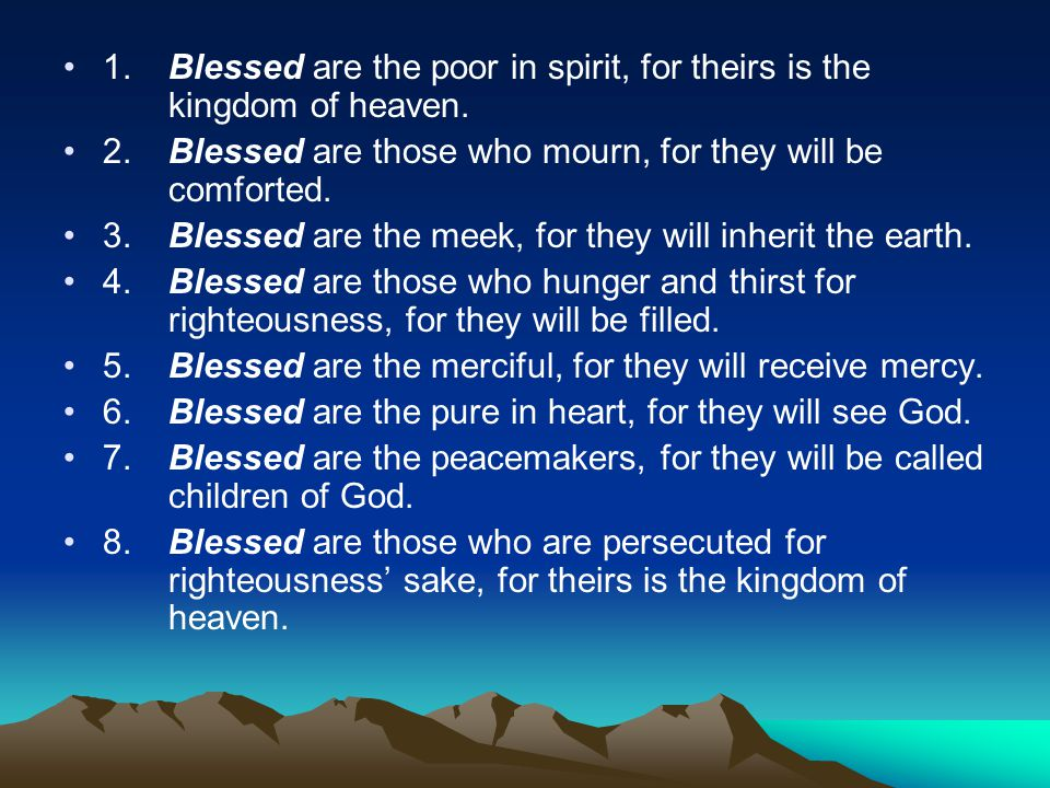 1. Blessed are the poor in spirit, for theirs is the kingdom of heaven. 2. Blessed are those who mourn, for they will be comforted. 3. Blessed are the