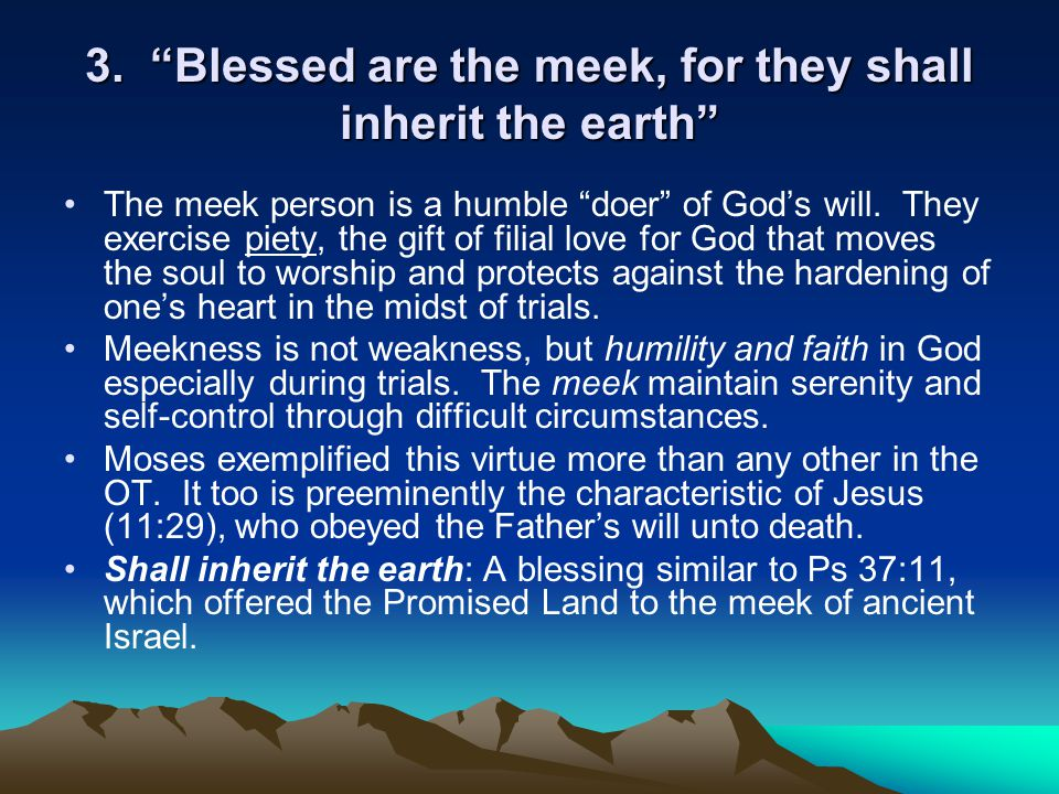 """3. """"Blessed are the meek, for they shall inherit the earth"""" The meek person is a humble """"doer"""" of God's will. They exercise piety, the gift of filial"""