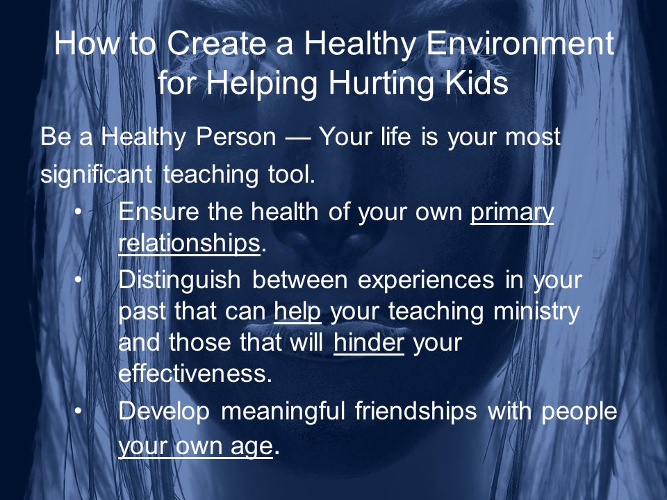 How to Create a Healthy Environment for Helping Hurting Kids Be a Healthy Person — Your life is your most significant teaching tool.
